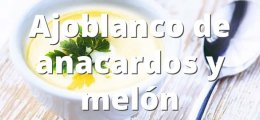 Ajoblanco de anacardos y melón
